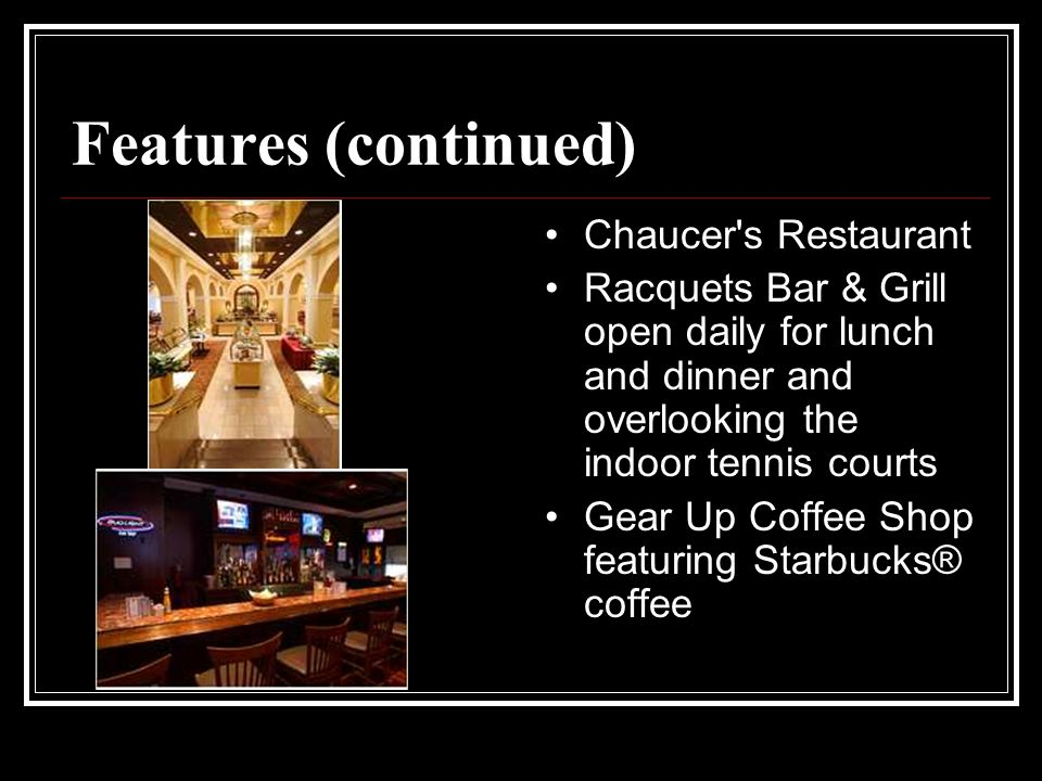 Features (continued) Chaucer s Restaurant Racquets Bar & Grill open daily for lunch and dinner and overlooking the indoor tennis courts Gear Up Coffee Shop featuring Starbucks® coffee