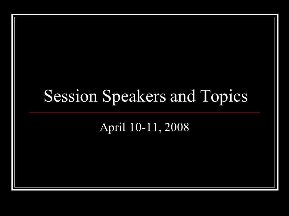 Session Speakers and Topics April 10-11, 2008