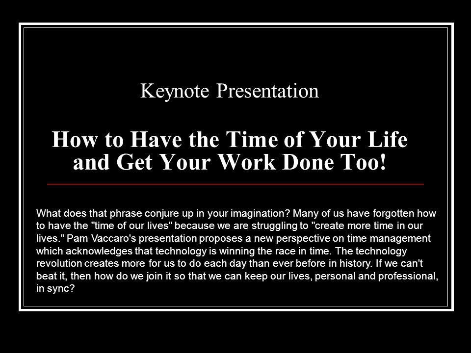 Keynote Presentation How to Have the Time of Your Life and Get Your Work Done Too.
