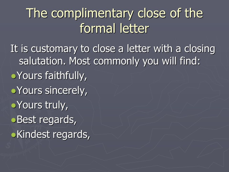 The complimentary close of the formal letter It is customary to close a letter with a closing salutation.