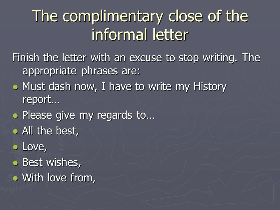 The complimentary close of the informal letter Finish the letter with an excuse to stop writing. The appropriate phrases are: ● Must dash now, I have