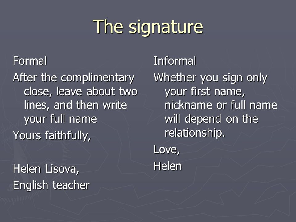 The signature Formal After the complimentary close, leave about two lines, and then write your full name Yours faithfully, Helen Lisova, English teacher Informal Whether you sign only your first name, nickname or full name will depend on the relationship.