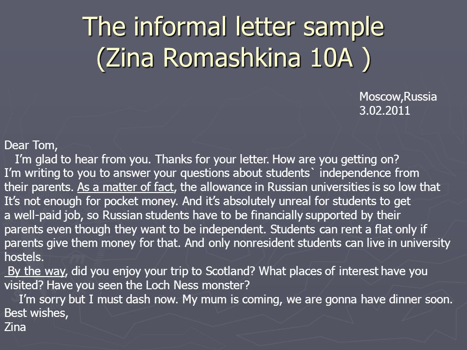 The informal letter sample (Zina Romashkina 10A ) Moscow,Russia 3.02.2011 Dear Tom, I'm glad to hear from you. Thanks for your letter. How are you get