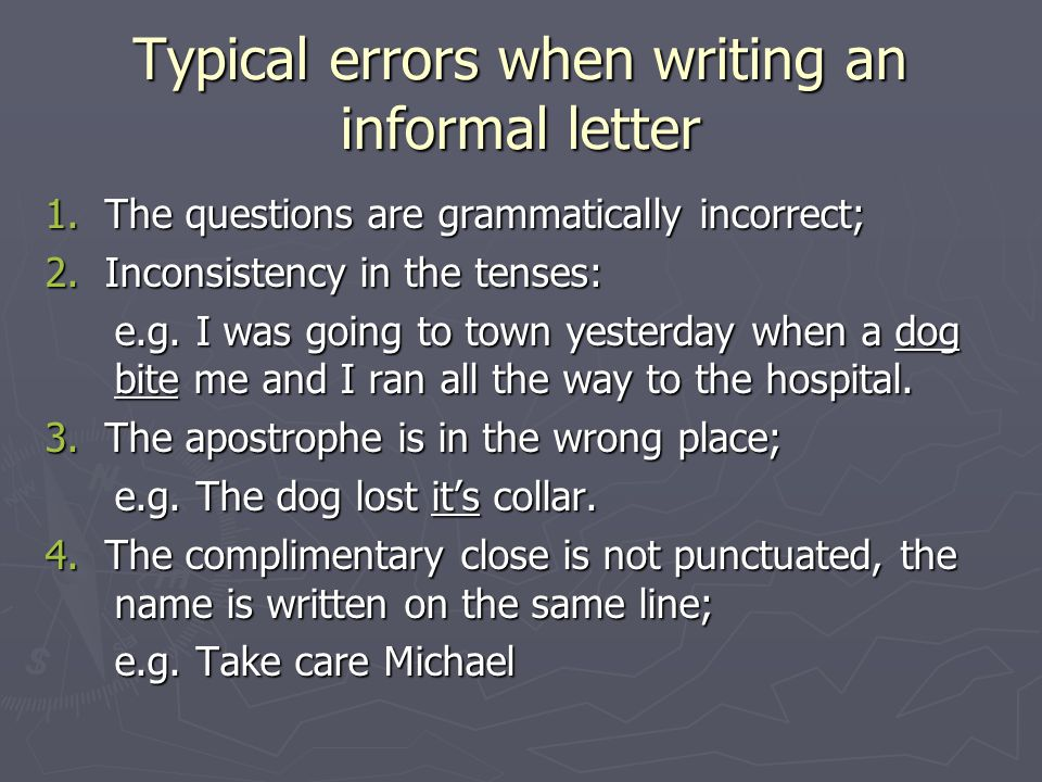 Typical errors when writing an informal letter 1. The questions are grammatically incorrect; 2. Inconsistency in the tenses: e.g. I was going to town