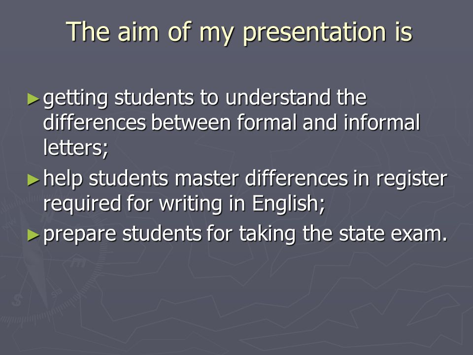 The aim of my presentation is ► getting students to understand the differences between formal and informal letters; ► help students master differences