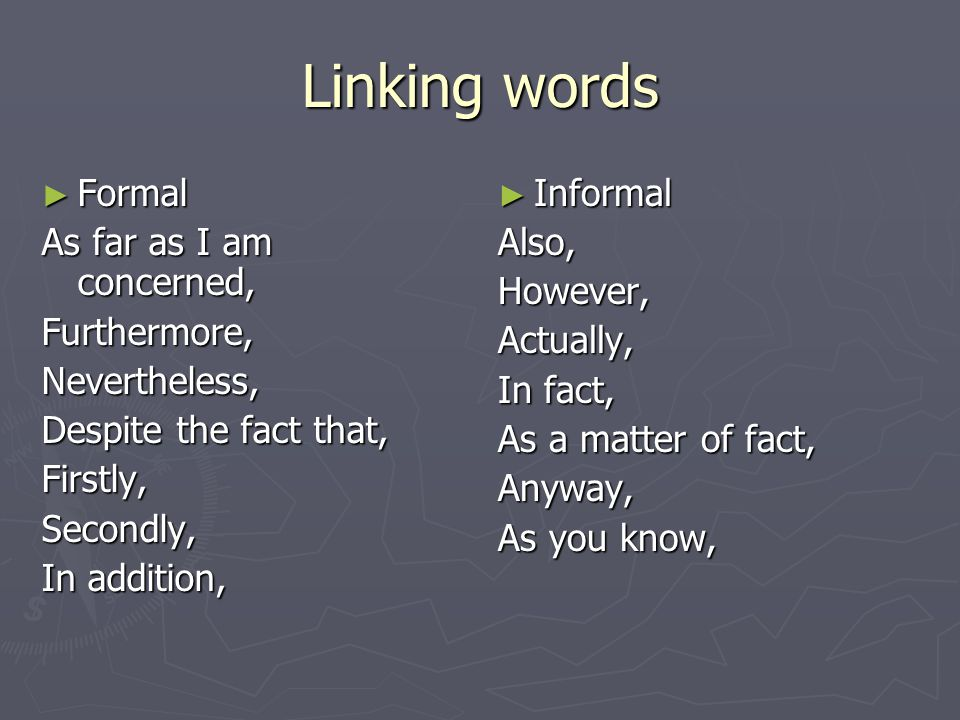 Linking words ► Formal As far as I am concerned, Furthermore,Nevertheless, Despite the fact that, Firstly,Secondly, In addition, ► Informal Also, However, Actually, In fact, As a matter of fact, Anyway, As you know,