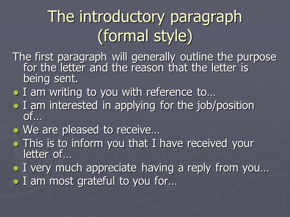 The introductory paragraph (formal style) The first paragraph will generally outline the purpose for the letter and the reason that the letter is bein