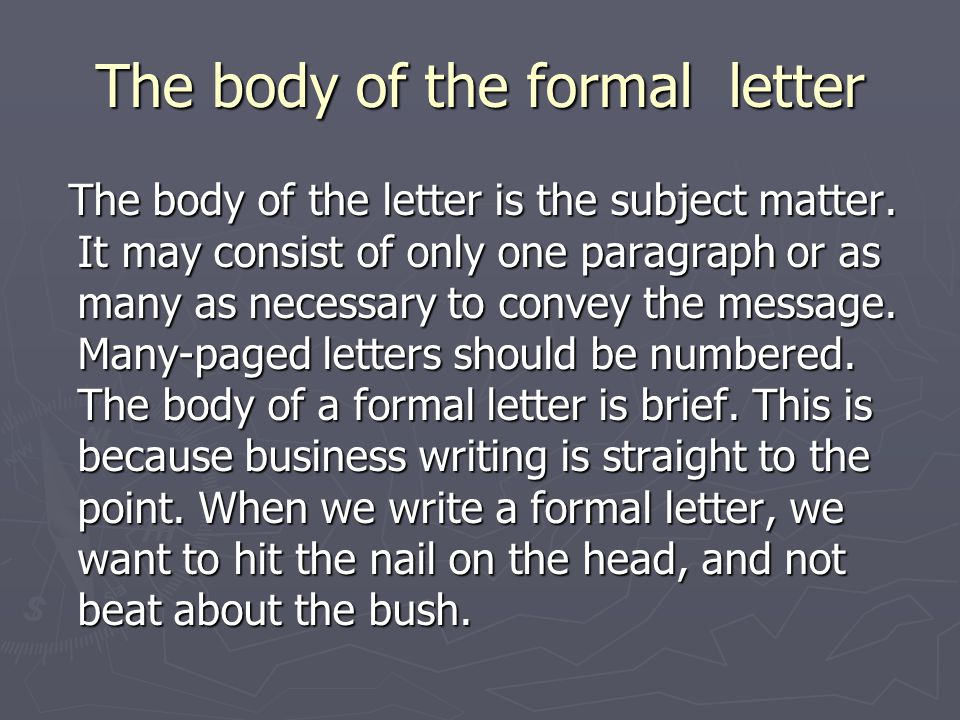 The body of the formal letter The body of the letter is the subject matter. It may consist of only one paragraph or as many as necessary to convey the