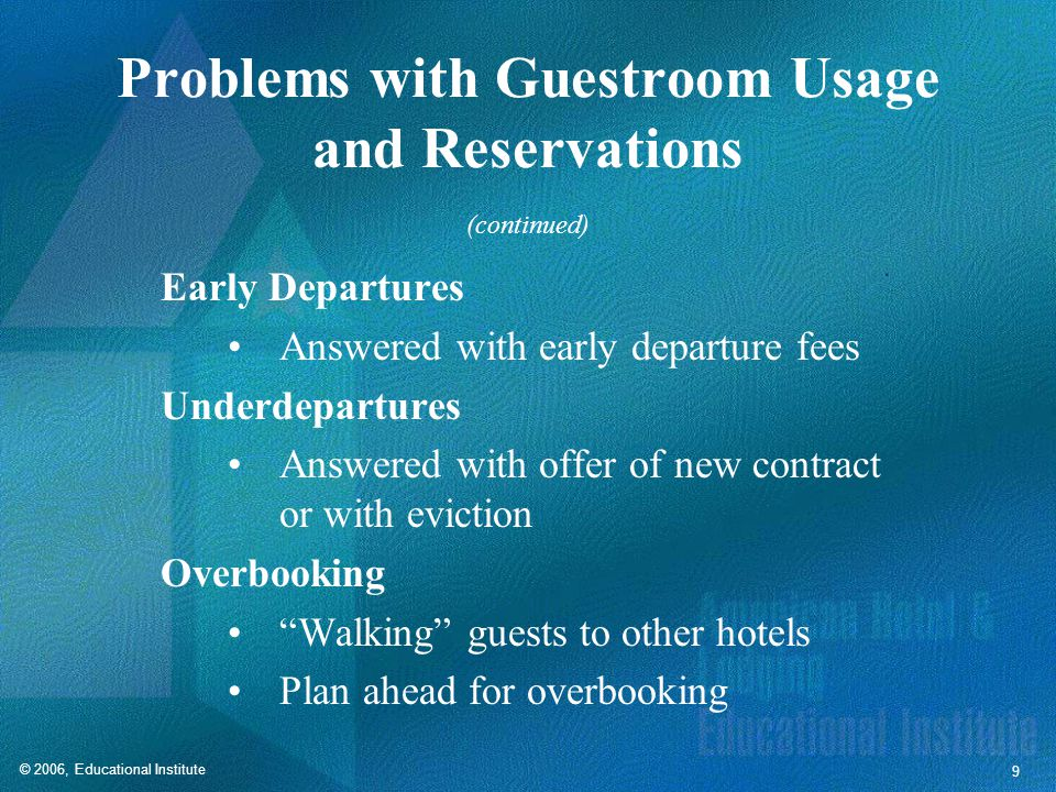 © 2006, Educational Institute 9 Problems with Guestroom Usage and Reservations Early Departures Answered with early departure fees Underdepartures Answered with offer of new contract or with eviction Overbooking Walking guests to other hotels Plan ahead for overbooking (continued)