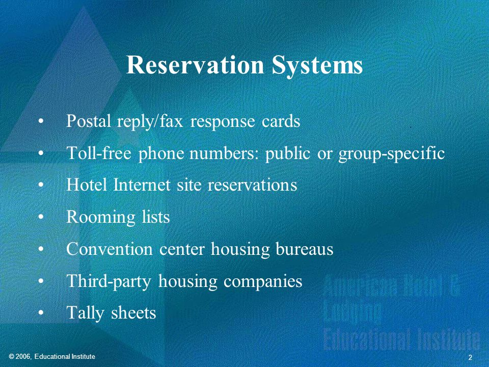 © 2006, Educational Institute 2 Reservation Systems Postal reply/fax response cards Toll-free phone numbers: public or group-specific Hotel Internet site reservations Rooming lists Convention center housing bureaus Third-party housing companies Tally sheets