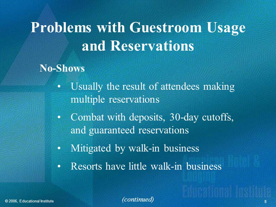 © 2006, Educational Institute 8 Problems with Guestroom Usage and Reservations No-Shows Usually the result of attendees making multiple reservations Combat with deposits, 30-day cutoffs, and guaranteed reservations Mitigated by walk-in business Resorts have little walk-in business (continued)