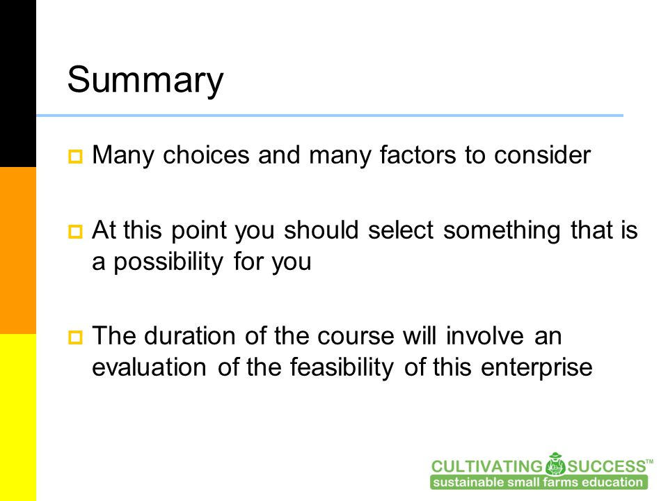 Summary  Many choices and many factors to consider  At this point you should select something that is a possibility for you  The duration of the course will involve an evaluation of the feasibility of this enterprise