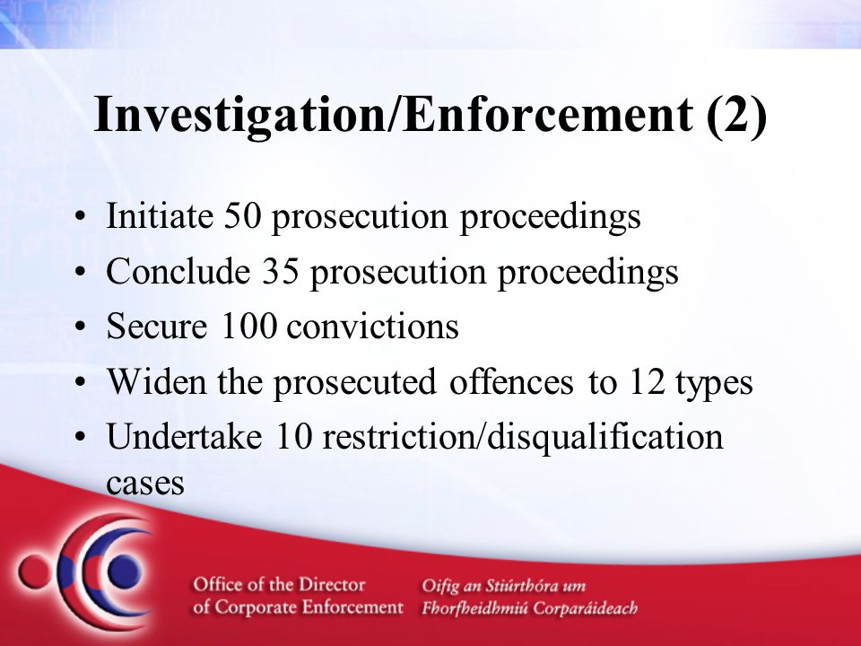 Investigation/Enforcement (2) Initiate 50 prosecution proceedings Conclude 35 prosecution proceedings Secure 100 convictions Widen the prosecuted offences to 12 types Undertake 10 restriction/disqualification cases