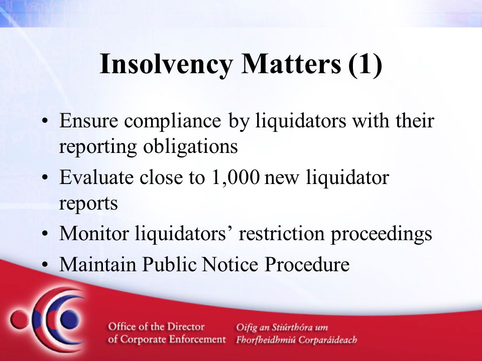 Insolvency Matters (1) Ensure compliance by liquidators with their reporting obligations Evaluate close to 1,000 new liquidator reports Monitor liquidators' restriction proceedings Maintain Public Notice Procedure