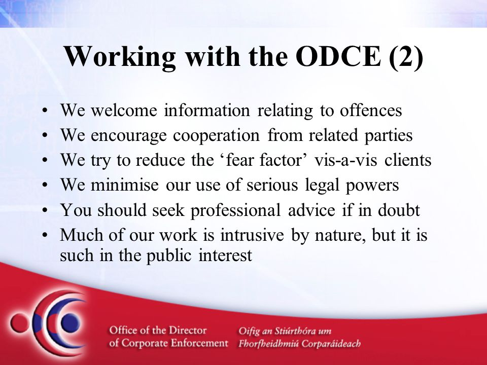 Working with the ODCE (2) We welcome information relating to offences We encourage cooperation from related parties We try to reduce the 'fear factor' vis-a-vis clients We minimise our use of serious legal powers You should seek professional advice if in doubt Much of our work is intrusive by nature, but it is such in the public interest