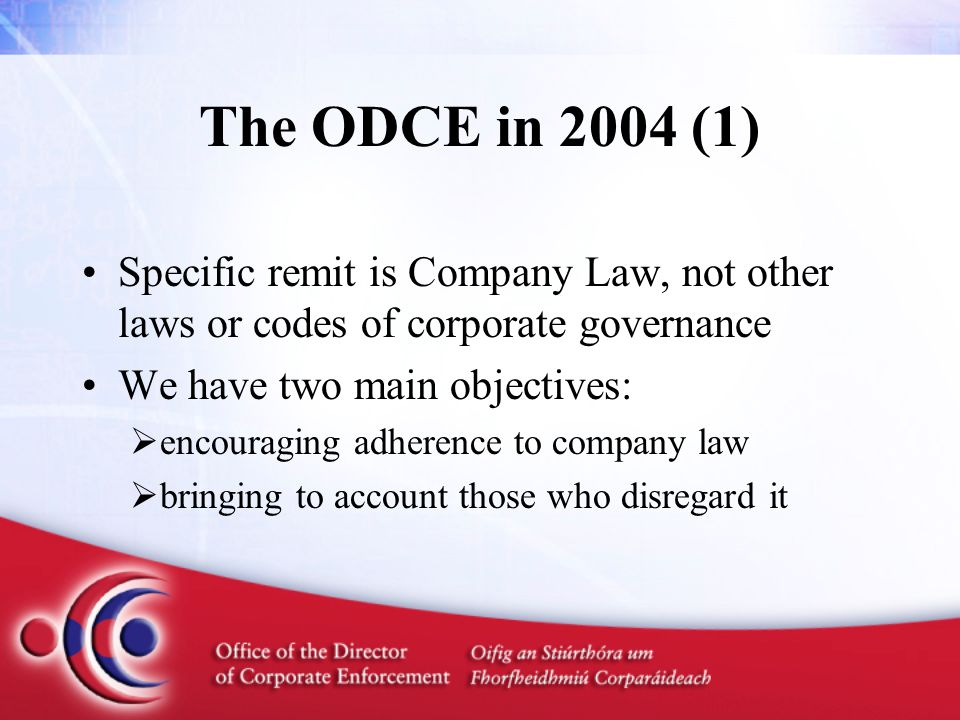The ODCE in 2004 (1) Specific remit is Company Law, not other laws or codes of corporate governance We have two main objectives:  encouraging adherence to company law  bringing to account those who disregard it