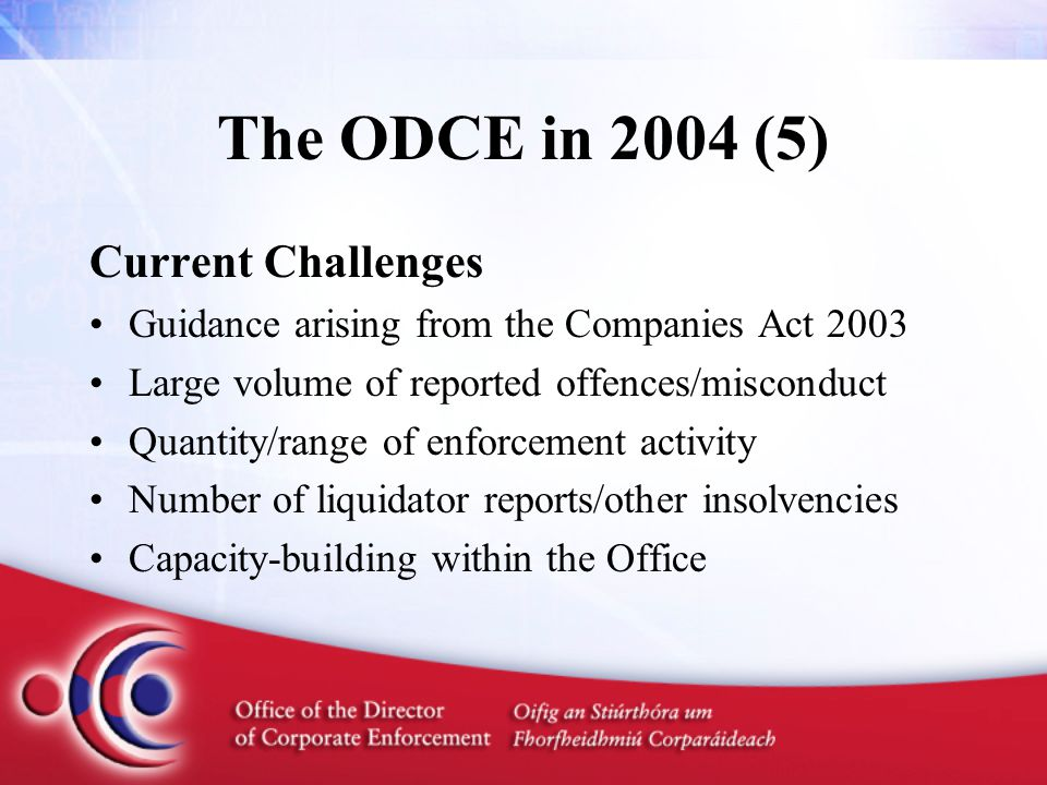 The ODCE in 2004 (5) Current Challenges Guidance arising from the Companies Act 2003 Large volume of reported offences/misconduct Quantity/range of enforcement activity Number of liquidator reports/other insolvencies Capacity-building within the Office
