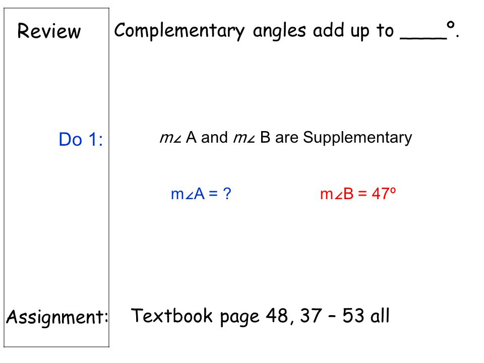 Review Assignment: Textbook page 48, 37 – 53 all Complementary angles add up to ____º.