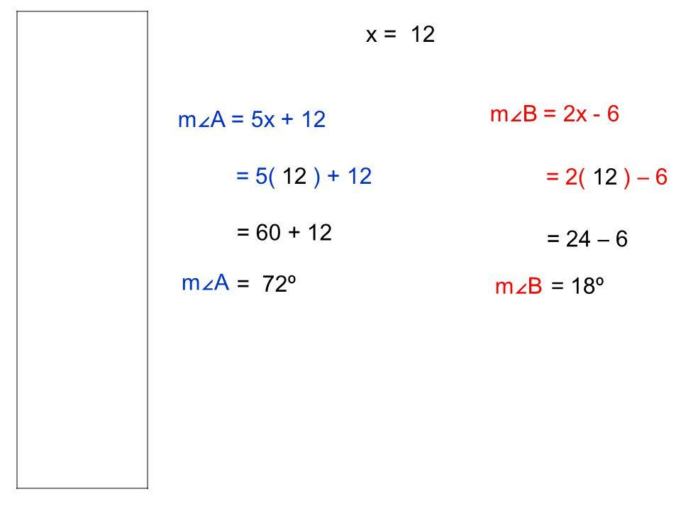 m∠A = 5x + 12 = 5( 12 ) + 12 = 60 + 12 = 72º x = 12 m∠B = 2x - 6 = 2( 12 ) – 6 m∠A = 24 – 6 = 18ºm∠B
