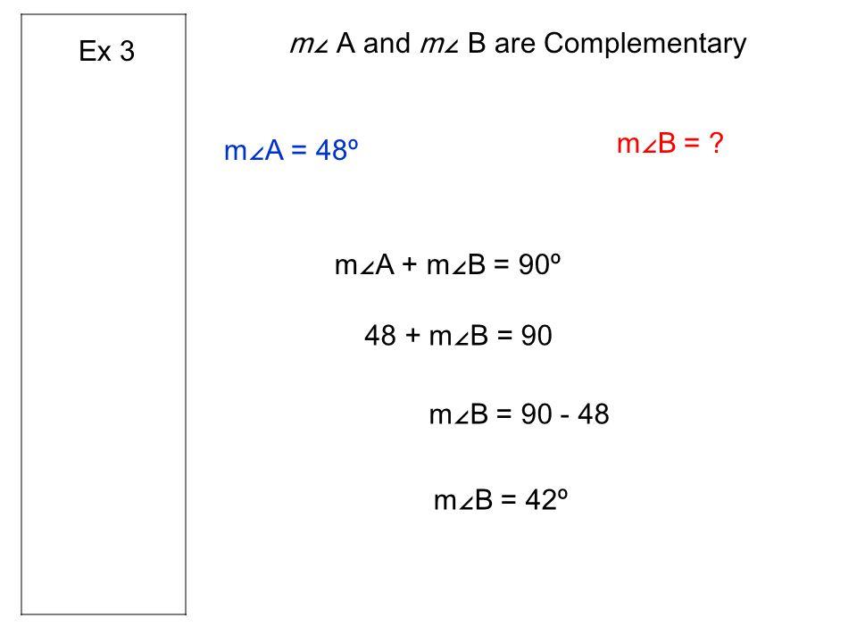 m∠A = 48º m∠A + m∠B = 90º 48 + m∠B = 90 m∠B = 90 - 48 m∠ A and m∠ B are Complementary m∠B = .
