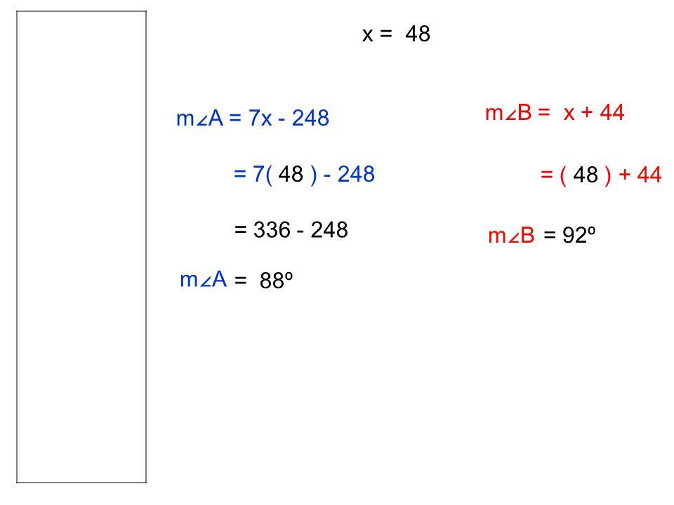 m∠A = 7x - 248 = 7( 48 ) - 248 = 336 - 248 = 88º x = 48 m∠B = x + 44 = ( 48 ) + 44 m∠A = 92ºm∠B
