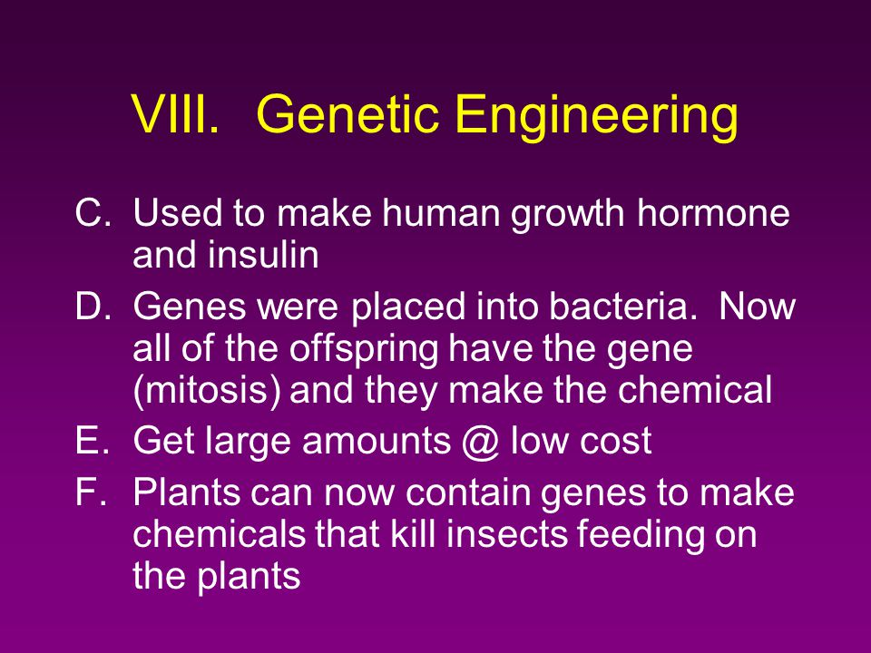 VIII. Genetic Engineering C.Used to make human growth hormone and insulin D.Genes were placed into bacteria. Now all of the offspring have the gene (m