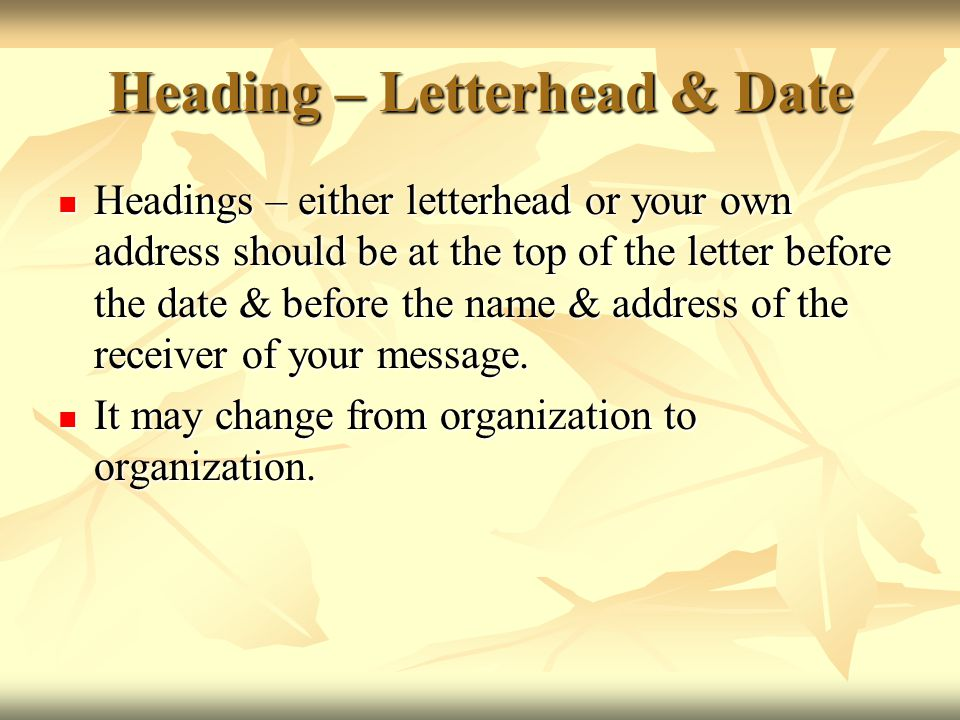 Heading – Letterhead & Date Headings – either letterhead or your own address should be at the top of the letter before the date & before the name & ad
