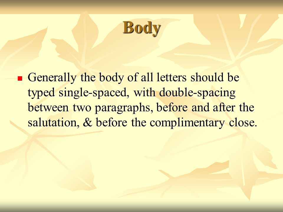 Body Generally the body of all letters should be typed single-spaced, with double-spacing between two paragraphs, before and after the salutation, & b