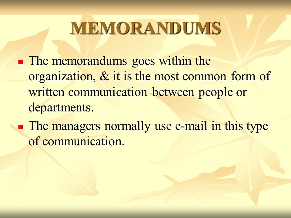 MEMORANDUMS The memorandums goes within the organization, & it is the most common form of written communication between people or departments. The mem