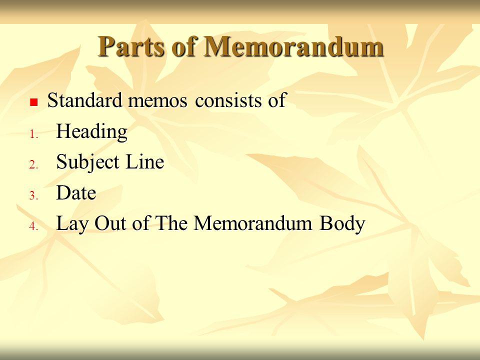 Parts of Memorandum Standard memos consists of Standard memos consists of 1. Heading 2. Subject Line 3. Date 4. Lay Out of The Memorandum Body