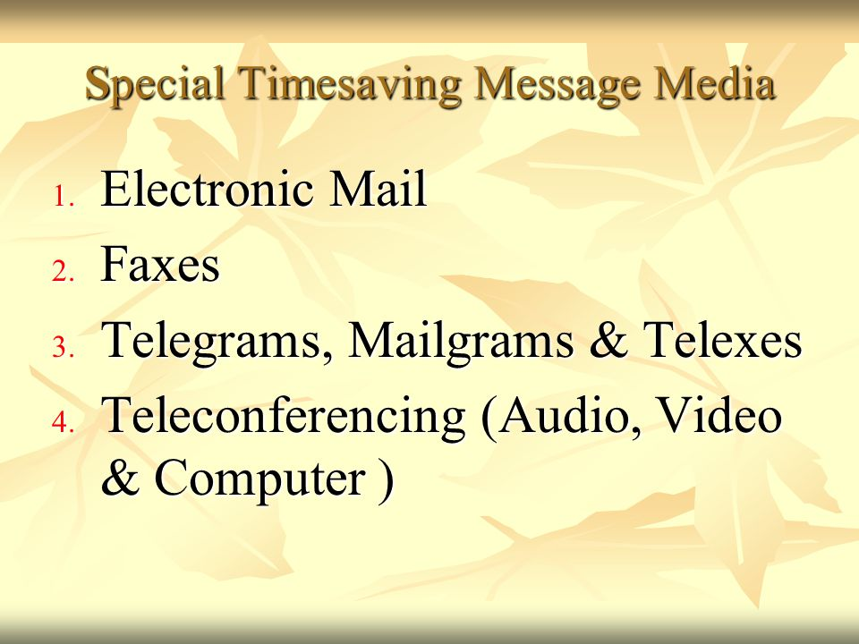 Special Timesaving Message Media 1. Electronic Mail 2. Faxes 3. Telegrams, Mailgrams & Telexes 4. Teleconferencing (Audio, Video & Computer )
