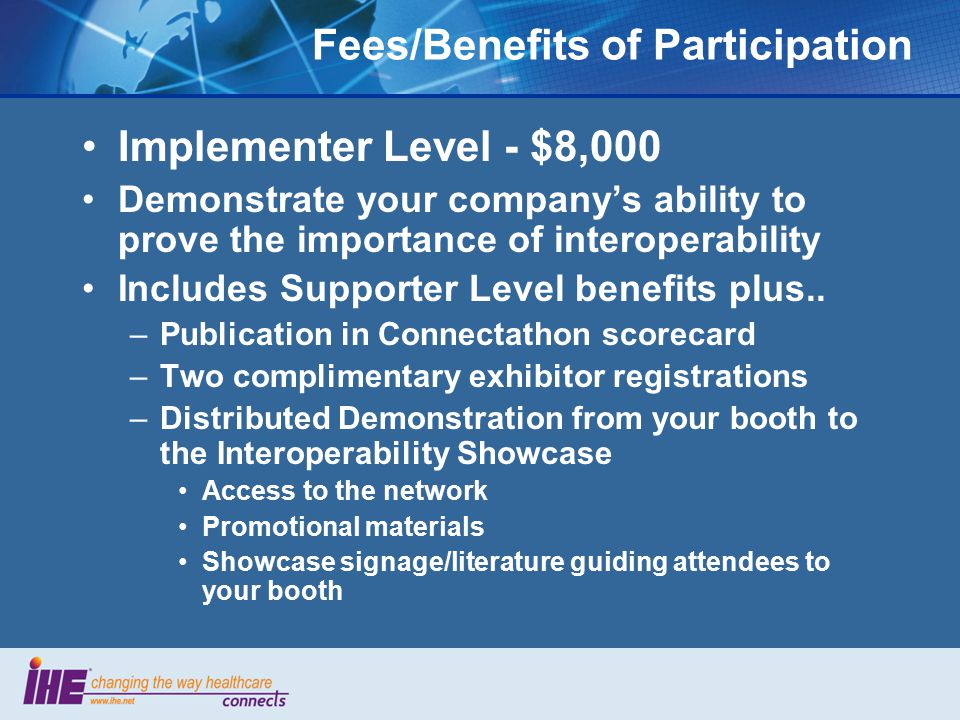 Fees/Benefits of Participation Implementer Level - $8,000 Demonstrate your company's ability to prove the importance of interoperability Includes Supporter Level benefits plus..