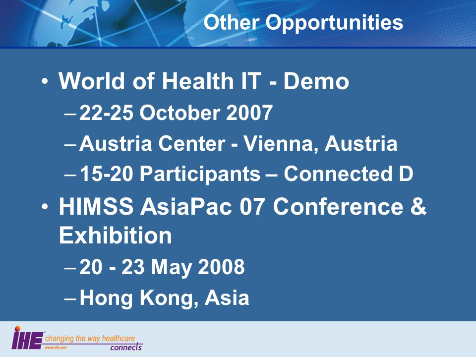 Other Opportunities World of Health IT - Demo –22-25 October 2007 –Austria Center - Vienna, Austria –15-20 Participants – Connected D HIMSS AsiaPac 07 Conference & Exhibition –20 - 23 May 2008 –Hong Kong, Asia