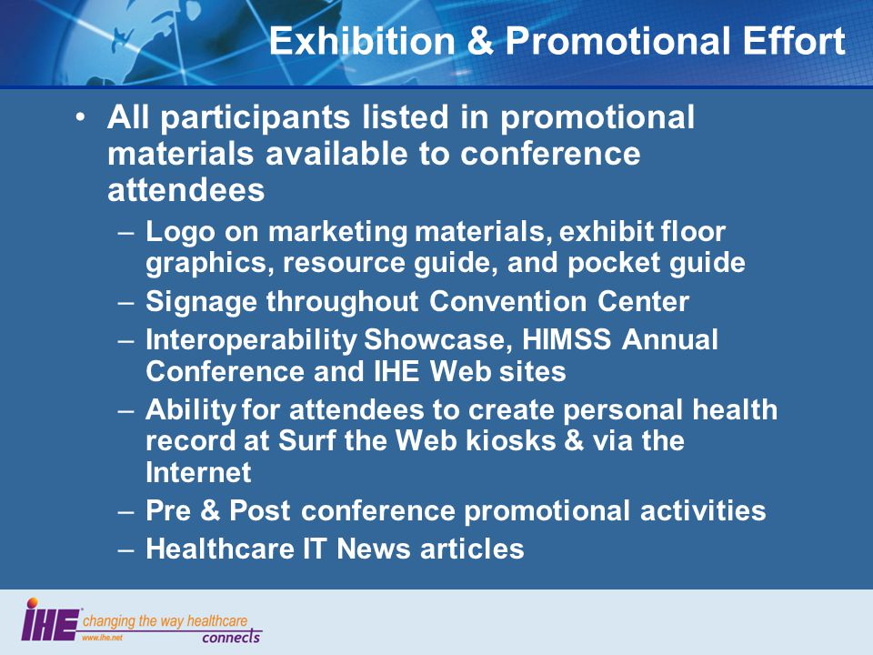 Exhibition & Promotional Effort All participants listed in promotional materials available to conference attendees –Logo on marketing materials, exhibit floor graphics, resource guide, and pocket guide –Signage throughout Convention Center –Interoperability Showcase, HIMSS Annual Conference and IHE Web sites –Ability for attendees to create personal health record at Surf the Web kiosks & via the Internet –Pre & Post conference promotional activities –Healthcare IT News articles