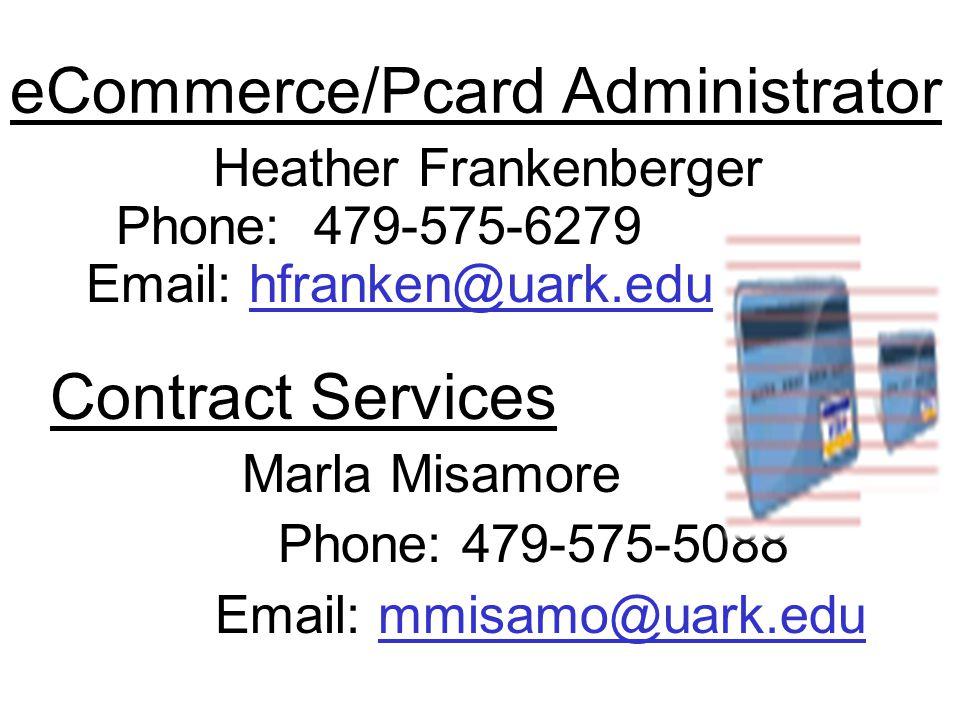 eCommerce/Pcard Administrator Heather Frankenberger Phone: 479-575-6279 Email: hfranken@uark.eduhfranken@uark.edu Contract Services Marla Misamore Phone: 479-575-5088 Email: mmisamo@uark.edummisamo@uark.edu