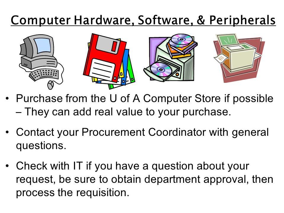 Computer Hardware, Software, & Peripherals Purchase from the U of A Computer Store if possible – They can add real value to your purchase.