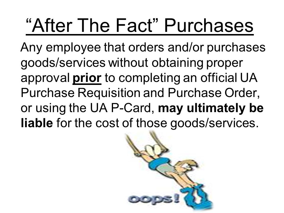 After The Fact Purchases Any employee that orders and/or purchases goods/services without obtaining proper approval prior to completing an official UA Purchase Requisition and Purchase Order, or using the UA P-Card, may ultimately be liable for the cost of those goods/services.