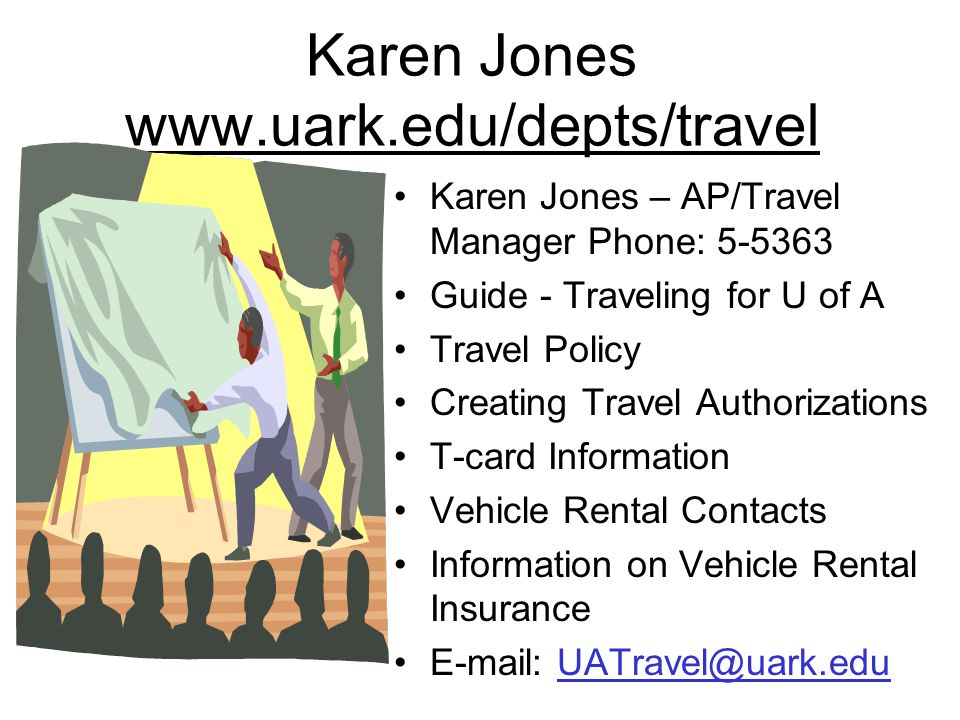 Karen Jones www.uark.edu/depts/travel Karen Jones – AP/Travel Manager Phone: 5-5363 Guide - Traveling for U of A Travel Policy Creating Travel Authorizations T-card Information Vehicle Rental Contacts Information on Vehicle Rental Insurance E-mail: UATravel@uark.eduUATravel@uark.edu
