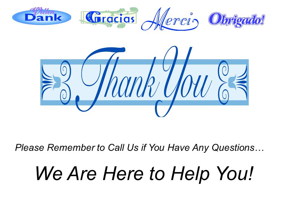 Please Remember to Call Us if You Have Any Questions… We Are Here to Help You!