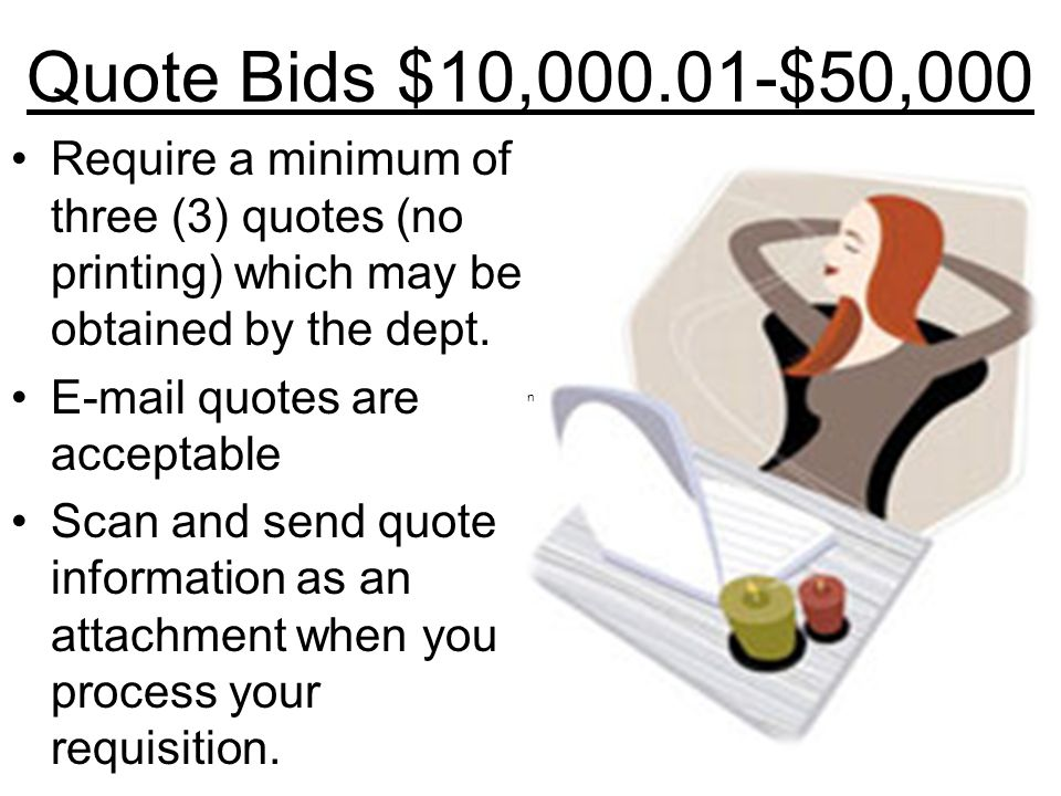 Quote Bids $10,000.01-$50,000 Require a minimum of three (3) quotes (no printing) which may be obtained by the dept.