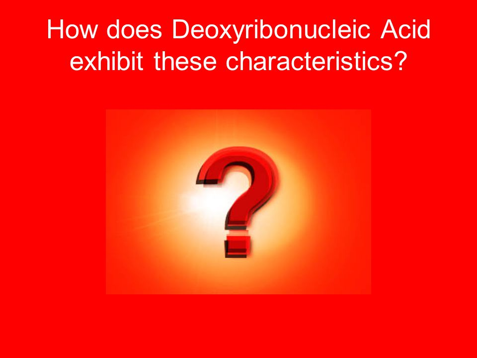 How does Deoxyribonucleic Acid exhibit these characteristics