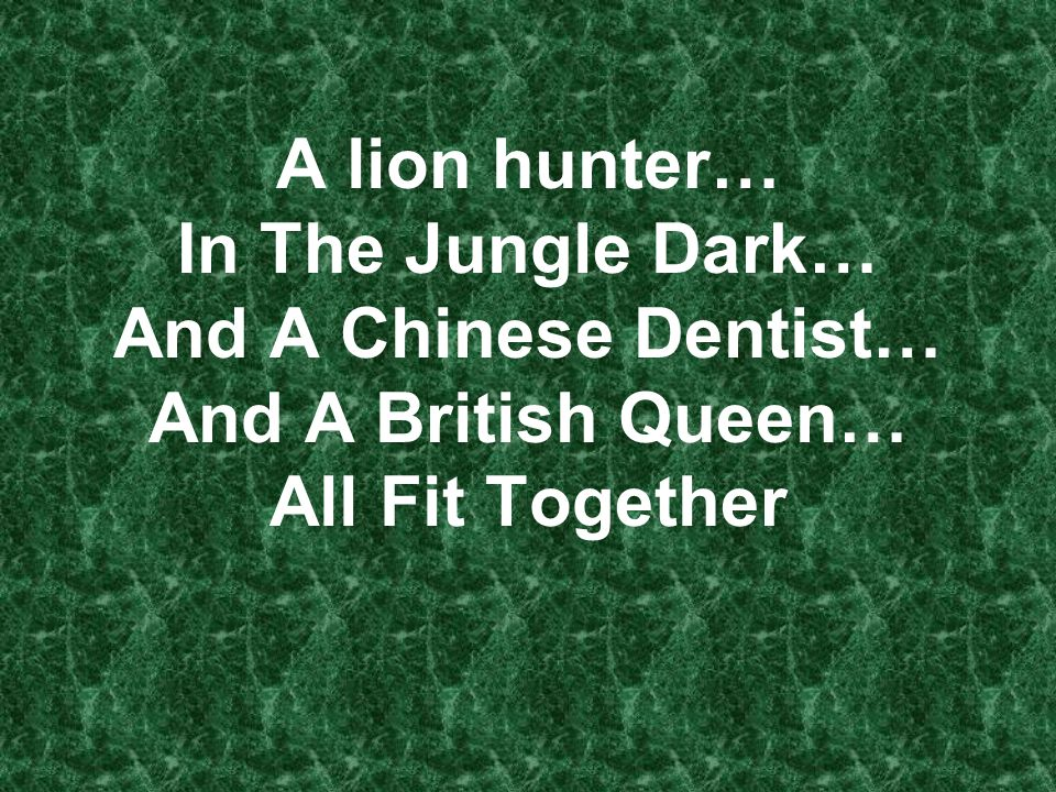 A lion hunter… In The Jungle Dark… And A Chinese Dentist… And A British Queen… All Fit Together