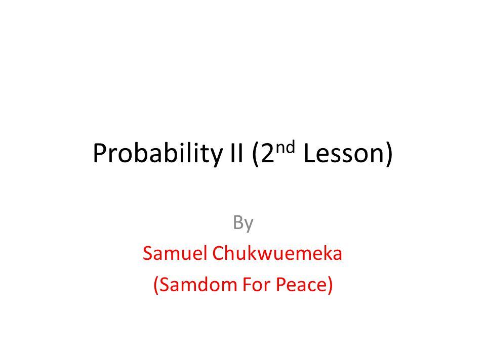 Probability II (2 nd Lesson) By Samuel Chukwuemeka (Samdom For Peace)