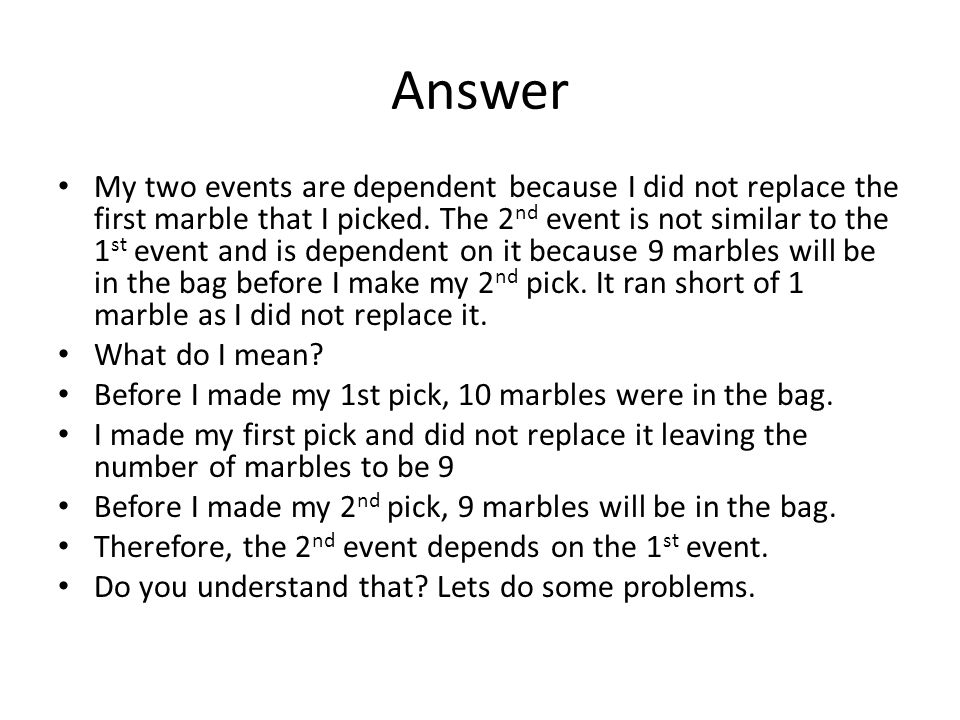 Answer My two events are dependent because I did not replace the first marble that I picked. The 2 nd event is not similar to the 1 st event and is de