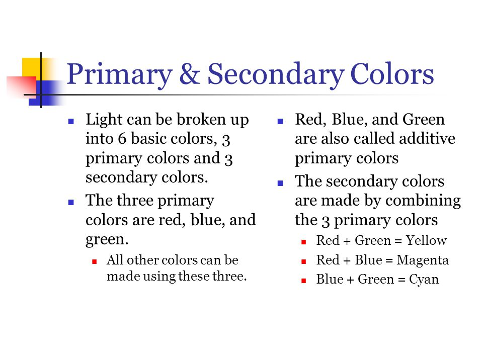 Primary & Secondary Colors Light can be broken up into 6 basic colors, 3 primary colors and 3 secondary colors. The three primary colors are red, blue