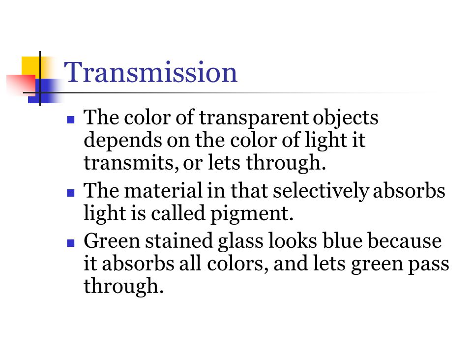 Transmission The color of transparent objects depends on the color of light it transmits, or lets through. The material in that selectively absorbs li