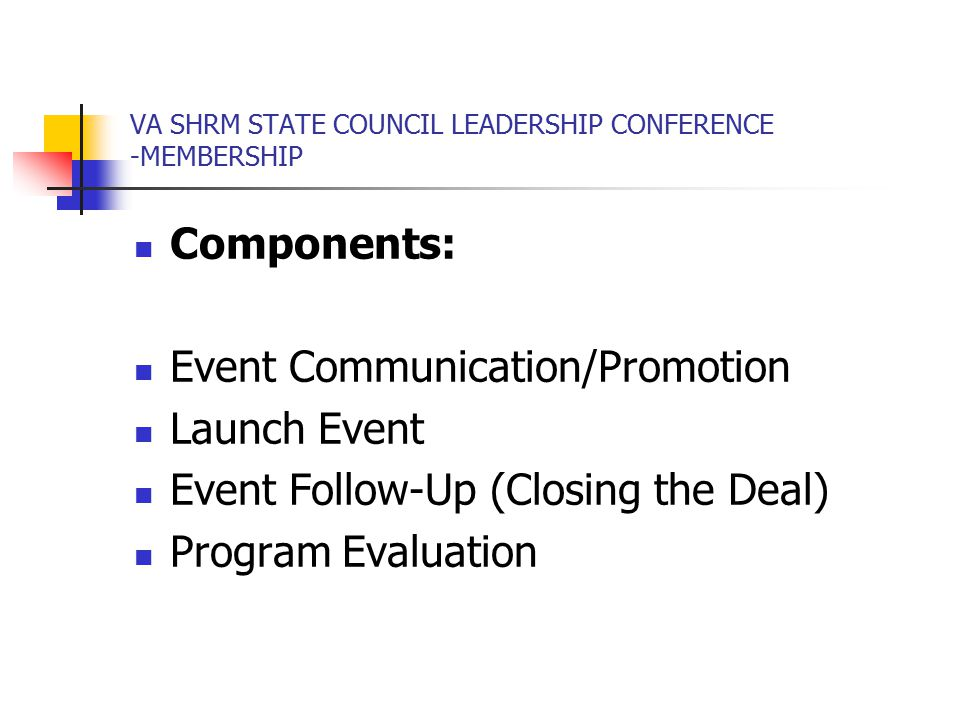VA SHRM STATE COUNCIL LEADERSHIP CONFERENCE -MEMBERSHIP Components: Event Communication/Promotion Launch Event Event Follow-Up (Closing the Deal) Program Evaluation