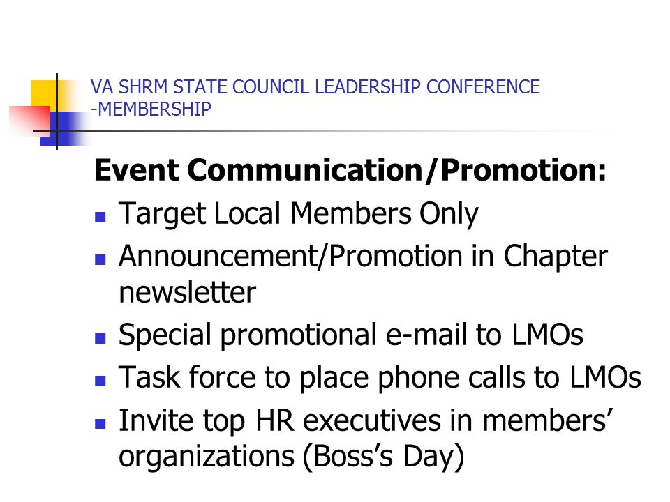 VA SHRM STATE COUNCIL LEADERSHIP CONFERENCE -MEMBERSHIP Event Communication/Promotion: Target Local Members Only Announcement/Promotion in Chapter newsletter Special promotional e-mail to LMOs Task force to place phone calls to LMOs Invite top HR executives in members' organizations (Boss's Day)