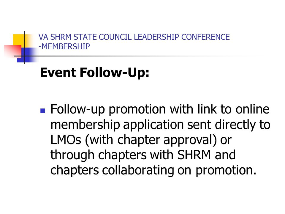 VA SHRM STATE COUNCIL LEADERSHIP CONFERENCE -MEMBERSHIP Event Follow-Up: Follow-up promotion with link to online membership application sent directly to LMOs (with chapter approval) or through chapters with SHRM and chapters collaborating on promotion.