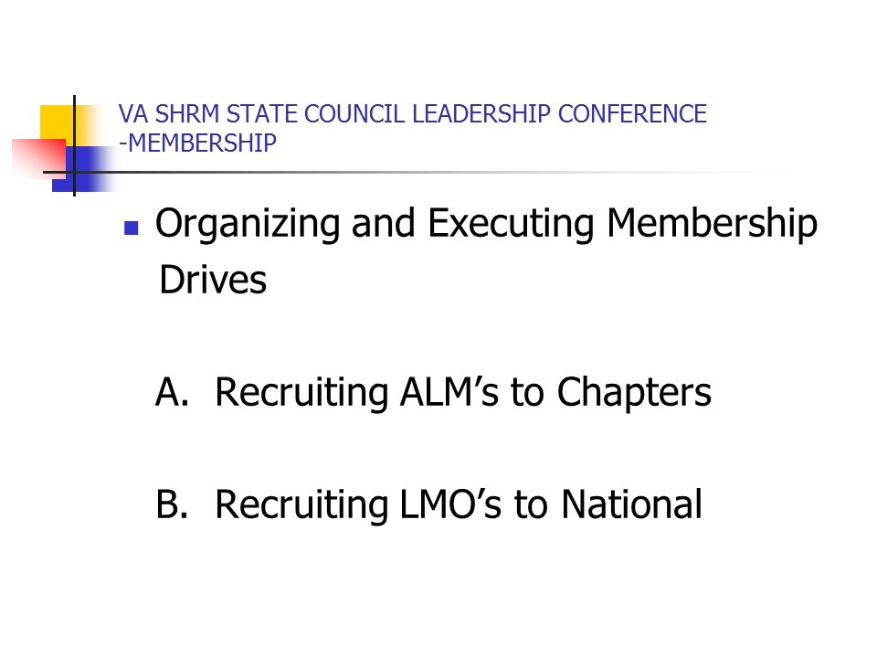 VA SHRM STATE COUNCIL LEADERSHIP CONFERENCE -MEMBERSHIP Organizing and Executing Membership Drives A.